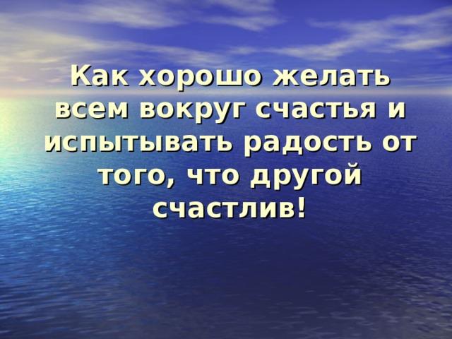 Как хорошо желать всем вокруг счастья и испытывать радость от того, что другой счастлив!