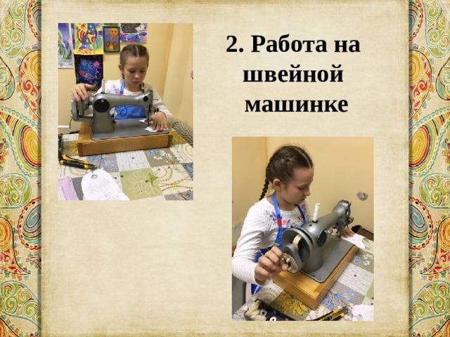 2. Работа на швейной  машинке