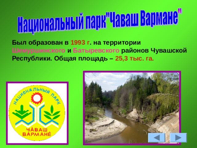 Был образован в 1993 г . на территории Шемуршинcкого и Батыревского районов Чувашской Республики. Общая площадь – 25,3 тыс. га.