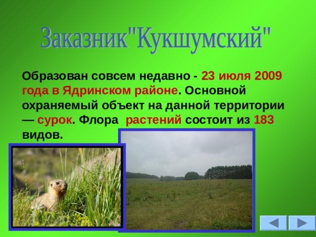 Образован совсем недавно - 23 июля 2009 года в Ядринском районе . Основной охраняемый объект на данной территории — сурок . Флора растений состоит из 183 видов.