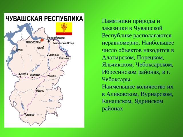 Памятники природы и заказники в Чувашской Республике располагаются неравномерно. Наибольшее число объектов находится в Алатырском, Порецком, Яльчикском, Чебоксарском, Ибресинском районах, в г. Чебоксары. Наименьшее количество их в Аликовском, Вурнарском, Канашском, Ядринском районах