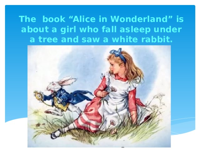 """The book """"Alice in Wonderland"""" is about a girl who fall asleep under a tree and saw a white rabbit."""