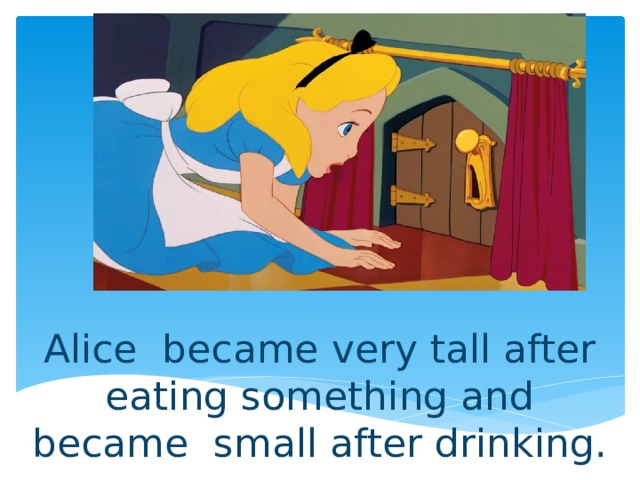 Alice became very tall after eating something and became small after drinking.