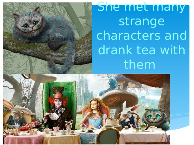 She met many strange characters and drank tea with them