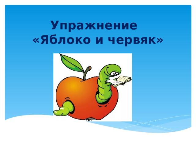 Упражнение  «Яблоко и червяк»