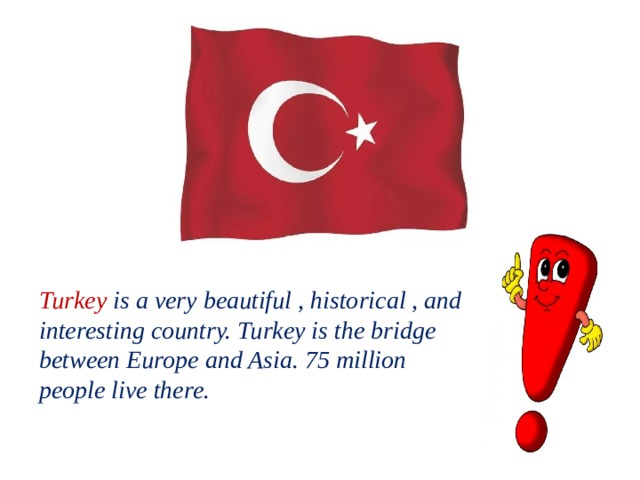 Turkey is a very beautiful , historical , and interesting country. Turkey is the bridge between Europe and Asia. 75 million people live there.