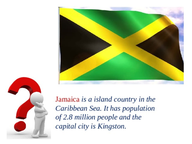Jamaica  is a island country in the Caribbean Sea. It has population of 2.8 million people and the capital city is Kingston.