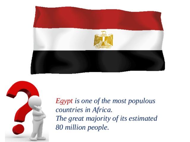 Egypt isoneofthemostpopulous countriesinAfrica. Thegreatmajorityofitsestimated 80millionpeople.
