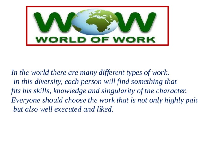 In the world there are many different types of work.  In this diversity, each person will find something that fits his skills, knowledge and singularity of the character. Everyone should choose the work that is not only highly paid  but also well executed and liked.