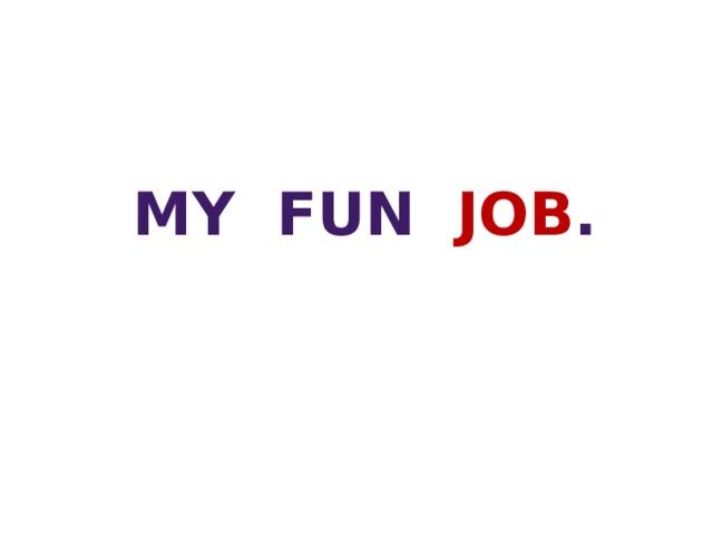MY fun job .