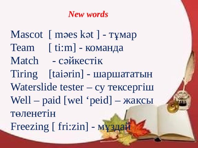 New words Mascot [ mәеs kәt ] - тұмар Team [ ti:m] - команда Match - сәйкестік Tiring [taiәrin] - шаршататын Waterslide tester – су тексергіш Well – paid [wel 'peid] – жақсы төленетін Freezing [ fri:zin] - мұздай