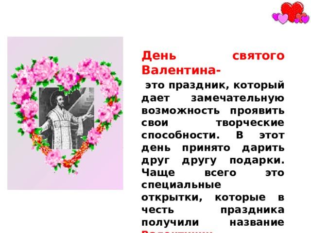 День святого Валентина-  это праздник, который дает замечательную возможность проявить свои творческие способности. В этот день принято дарить друг другу подарки. Чаще всего это специальные открытки, которые в честь праздника получили название Валентинки.