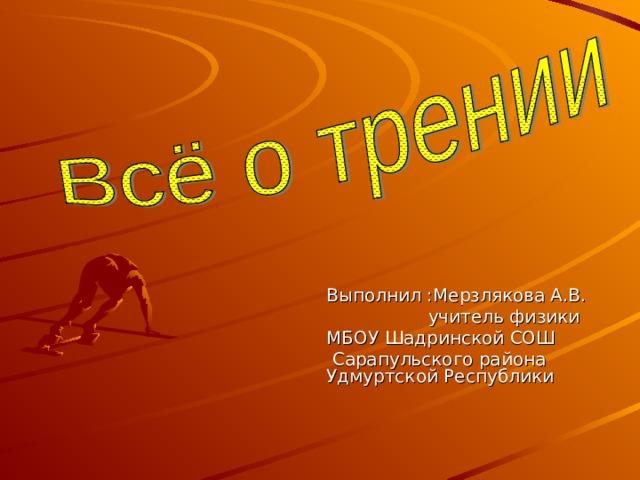 Выполнил :Мерзлякова А.В.  учитель физики МБОУ Шадринской СОШ  Сарапульского района Удмуртской Республики