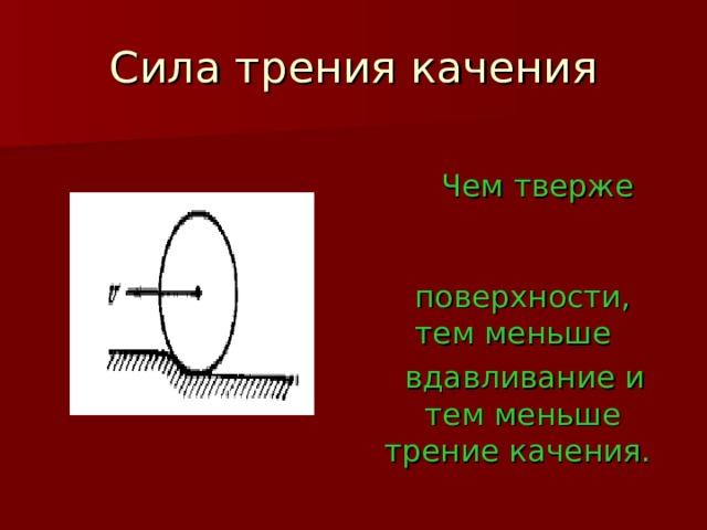 Сила трения качения  Чем тверже поверхности, тем меньше  вдавливание и тем меньше трение качения.