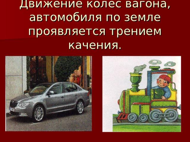 Движение колес вагона, автомобиля по земле проявляется трением качения.