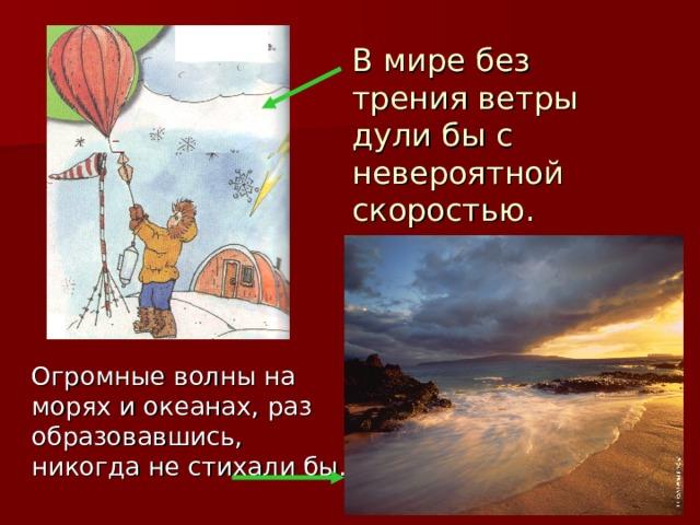В мире без трения ветры дули бы с невероятной скоростью.  Огромные волны на морях и океанах, раз образовавшись, никогда не стихали бы.