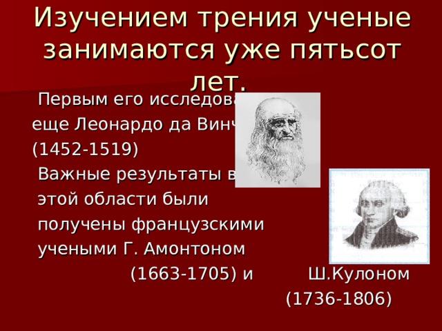 Изучением трения ученые занимаются уже пятьсот лет.   Первым его исследовал  еще Леонардо да Винчи  (1452-1519)  Важные результаты в  этой области были  получены французскими  учеными Г. Амонтоном  (1663-1705) и Ш.Кулоном  (1736-1806)