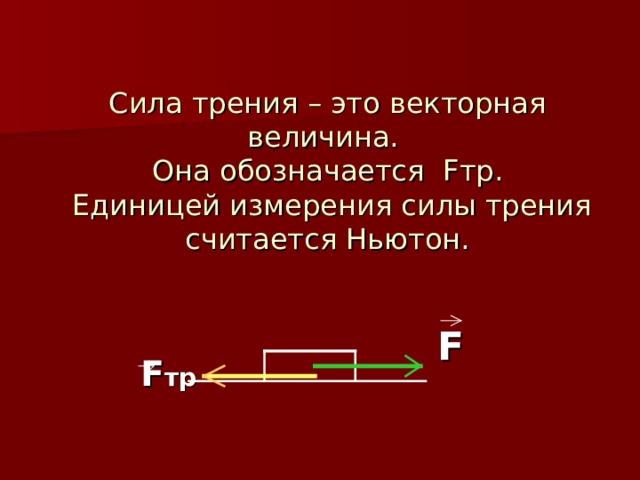 Сила трения – это векторная величина.  Она обозначается F тр.  Единицей измерения силы трения считается Ньютон.     F тр  F