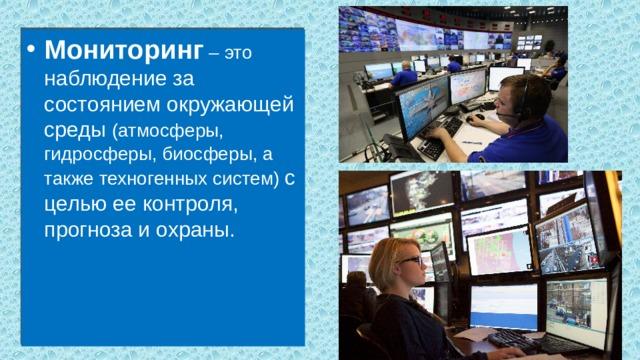 Мониторинг – это наблюдение за состоянием окружающей среды (атмосферы, гидросферы, биосферы, а также техногенных систем) с целью ее контроля, прогноза и охраны.