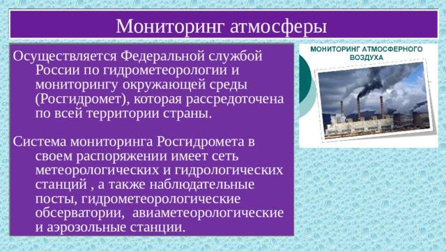 Мониторинг атмосферы Осуществляется Федеральной службой России по гидрометеорологии и мониторингу окружающей среды (Росгидромет), которая рассредоточена по всей территории страны. Система мониторинга Росгидромета в своем распоряжении имеет сеть метеорологических и гидрологических станций , а также наблюдательные посты, гидрометеорологические обсерватории, авиаметеорологические и аэрозольные станции.