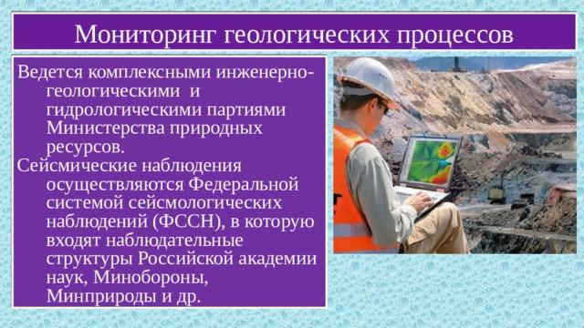 Мониторинг геологических процессов Ведется комплексными инженерно-геологическими и гидрологическими партиями Министерства природных ресурсов. Сейсмические наблюдения осуществляются Федеральной системой сейсмологических наблюдений (ФССН), в которую входят наблюдательные структуры Российской академии наук, Минобороны, Минприроды и др.