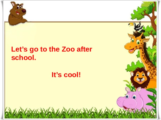 Let's go to the Zoo after school.   It's cool!