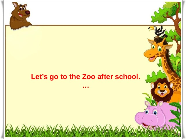 Let's go to the Zoo after school. …