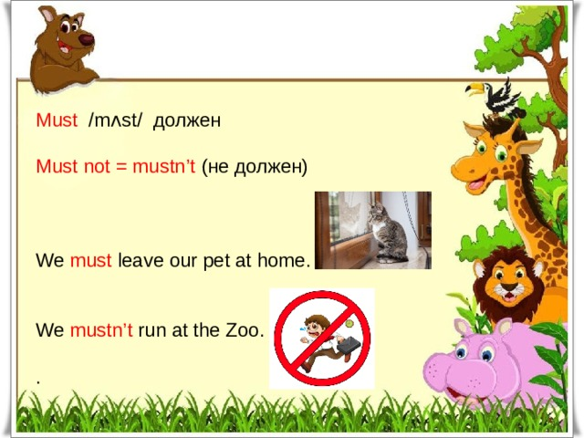 Must /mʌst/ должен Must not = mustn't (не должен) We must leave our pet at home. We mustn't run at the Zoo. .
