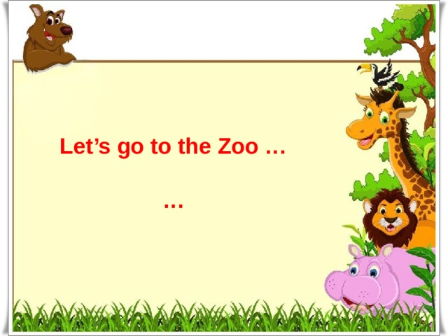 Let's go to the Zoo …  …