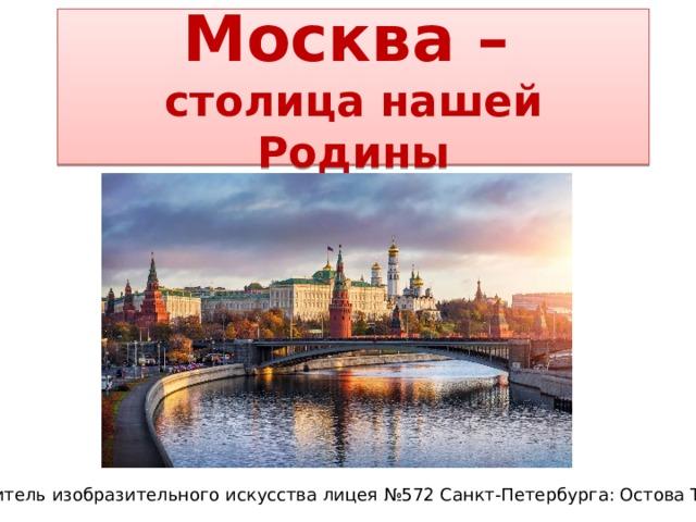 Москва –   столица нашей Родины Учитель изобразительного искусства лицея №572 Санкт-Петербурга: Остова Т.А.