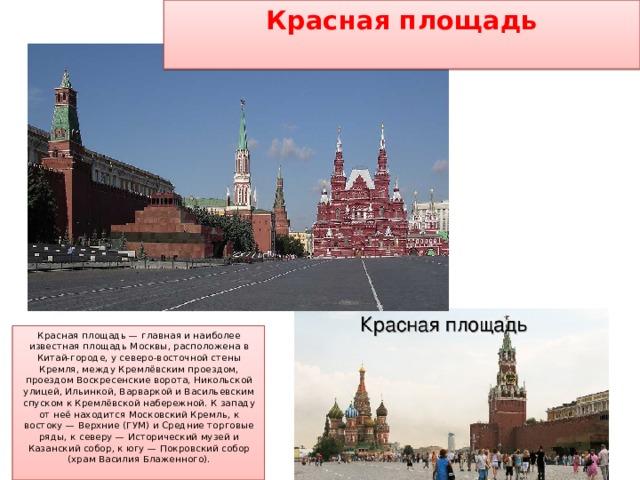 Красная площадь   Красная площадь — главная и наиболее известная площадь Москвы, расположена в Китай-городе, у северо-восточной стены Кремля, между Кремлёвским проездом, проездом Воскресенские ворота, Никольской улицей, Ильинкой, Варваркой и Васильевским спуском к Кремлёвской набережной. К западу от неё находится Московский Кремль, к востоку — Верхние (ГУМ) и Средние торговые ряды, к северу — Исторический музей и Казанский собор, к югу — Покровский собор (храм Василия Блаженного).
