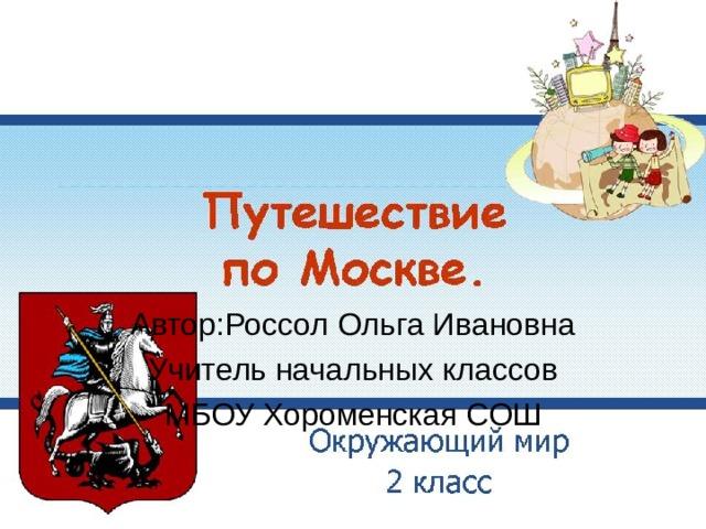 Автор:Россол Ольга Ивановна Учитель начальных классов МБОУ Хороменская СОШ