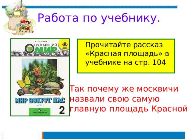 Работа по учебнику.  Прочитайте рассказ «Красная площадь» в учебнике на стр. 104 Так почему же москвичи назвали свою самую главную площадь Красной?
