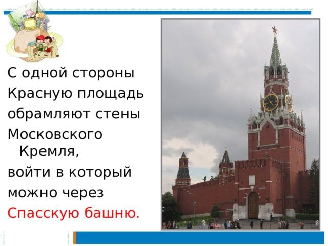 С одной стороны Красную площадь обрамляют стены Московского Кремля, войти в который можно через Спасскую башню.