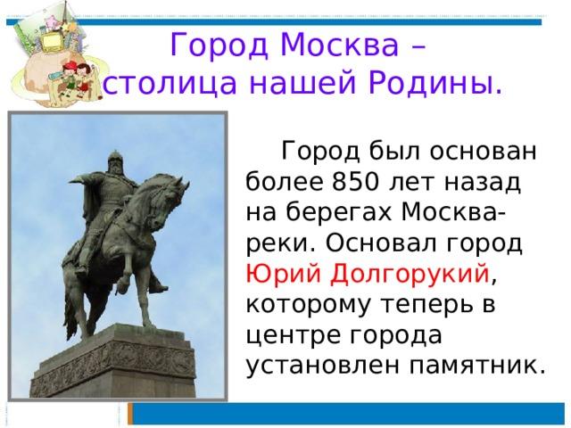 Город Москва –  столица нашей Родины.   Город был основан более 850 лет назад на берегах Москва-реки. Основал город Юрий Долгорукий , которому теперь в центре города установлен памятник.