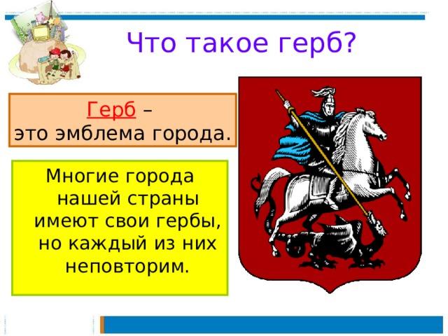 Что такое герб? Герб – это эмблема города. Многие города нашей страны имеют свои гербы, но каждый из них неповторим.