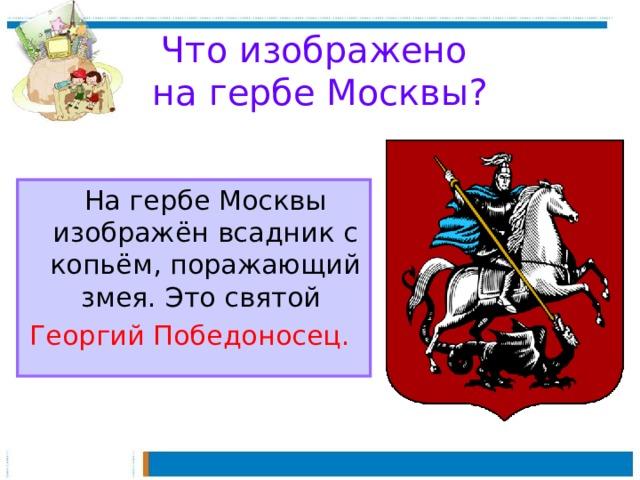Что изображено  на гербе Москвы?  На гербе Москвы изображён всадник с копьём, поражающий змея. Это святой Георгий Победоносец.