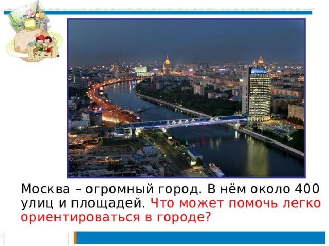 Москва – огромный город. В нём около 400 улиц и площадей. Что может помочь легко ориентироваться в городе?