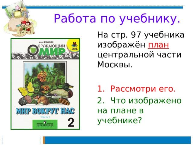 Работа по учебнику.  На стр. 97 учебника изображён план центральной части Москвы.  1. Рассмотри его.  2. Что изображено на плане в учебнике?