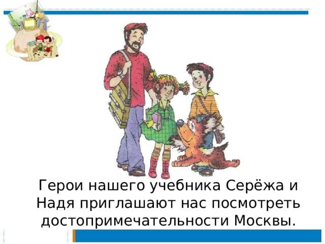 Герои нашего учебника Серёжа и Надя приглашают нас посмотреть достопримечательности Москвы.
