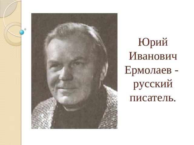 Юрий Иванович Ермолаев -  русский писатель.