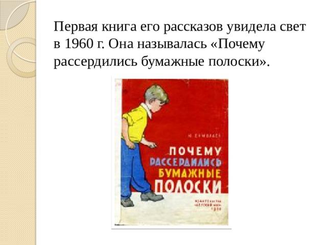Первая книга его рассказов увидела свет в 1960 г. Она называлась «Почему рассердились бумажные полоски».
