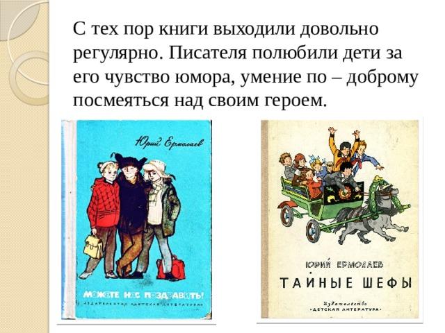 С тех пор книги выходили довольно регулярно. Писателя полюбили дети за его чувство юмора, умение по – доброму посмеяться над своим героем.