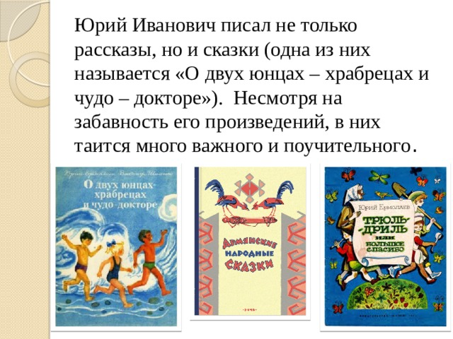 Юрий Иванович писал не только рассказы, но и сказки (одна из них называется «О двух юнцах – храбрецах и чудо – докторе»). Несмотря на забавность его произведений, в них таится много важного и поучительного .