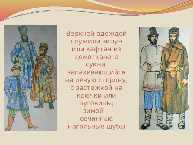 Верхней одеждой служили зипун или кафтан из домотканого сукна, запахивающийся на левую сторону, с застежкой на крючки или пуговицы;  зимой — овчинные нагольные шубы