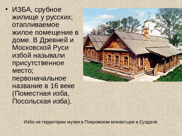 ИЗБА, срубное жилище у русских; отапливаемое жилое помещение в доме. В Древней и Московской Руси избой называли присутственное место; первоначальное название в 16 веке (Поместная изба, Посольская изба).