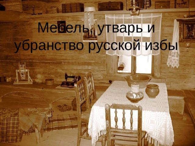Мебель, утварь и убранство русской избы