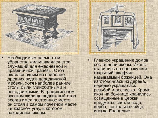 Необходимым элементом убранства жилья являлся стол, служащий для ежедневной и праздничной трапезы. Стол являлся одним из наиболее древних видов передвижной мебели, хотя наиболее ранние столы были глинобитными и неподвижными. В традиционном русском жилище подвижный стол всегда имел постоянное место, он стоял в самом почетном месте - в красном углу, в котором находились иконы. Главное украшение домов составляли иконы. Иконы ставились на полочку или открытый шкафчик называемый божницей. Она изготовлялась из дерева, нередко украшалась резьбой и росписью. Кроме икон на божнице хранились освященные в церкви предметы: святая вода, верба, пасхальное яйцо, иногда Евангелие.