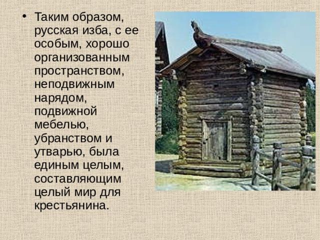 Таким образом, русская изба, с ее особым, хорошо организованным пространством, неподвижным нарядом, подвижной мебелью, убранством и утварью, была единым целым, составляющим целый мир для крестьянина.
