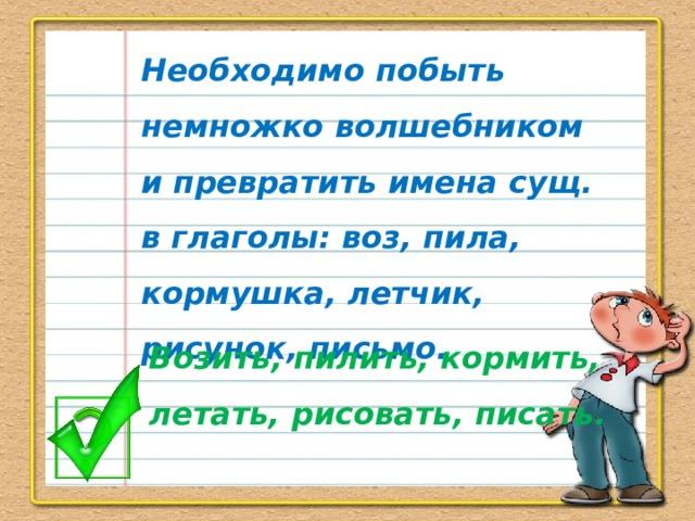Необходимо побыть немножко волшебником и превратить имена сущ. в глаголы: воз, пила, кормушка, летчик, рисунок, письмо. Возить, пилить, кормить, летать, рисовать, писать.